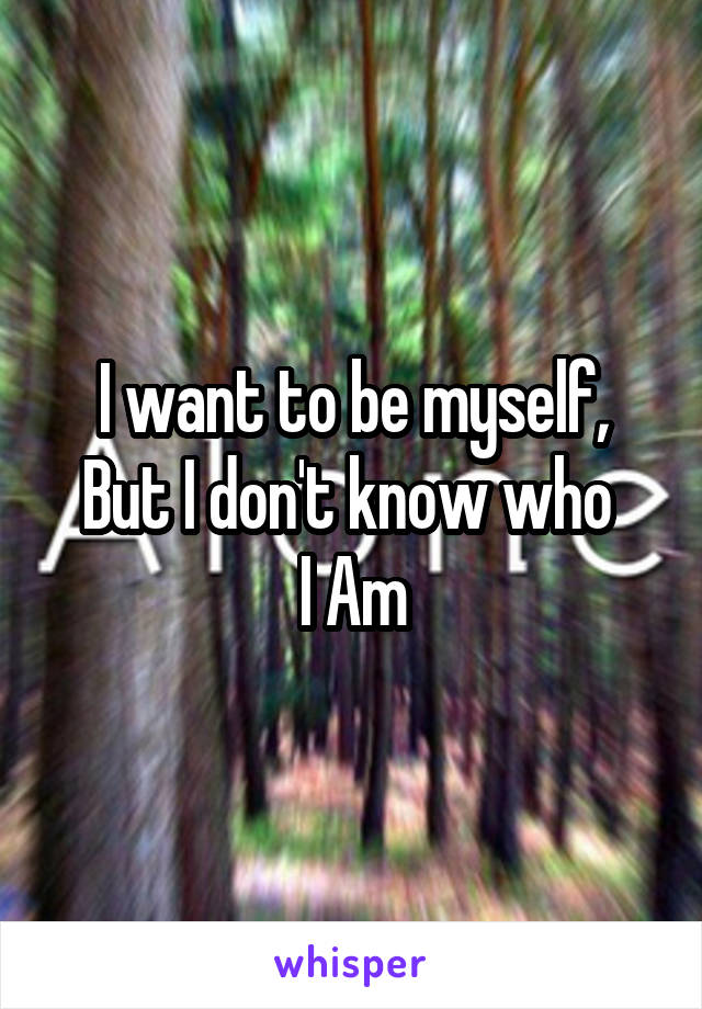 I want to be myself, But I don't know who  I Am