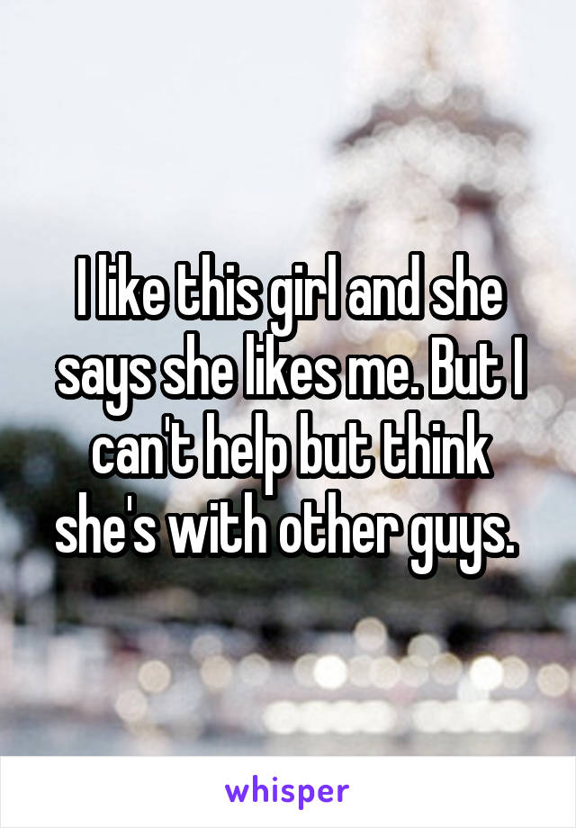 I like this girl and she says she likes me. But I can't help but think she's with other guys.