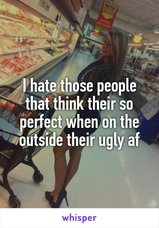 I hate those people that think their so perfect when on the outside their ugly af