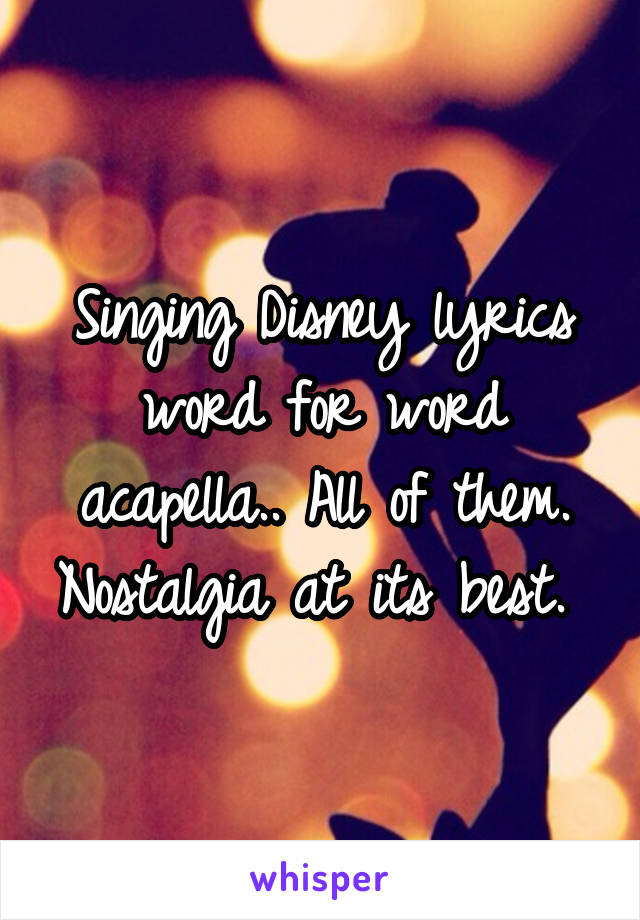 Singing Disney lyrics word for word acapella.. All of them. Nostalgia at its best.