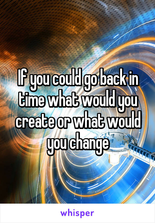If you could go back in time what would you create or what would you change