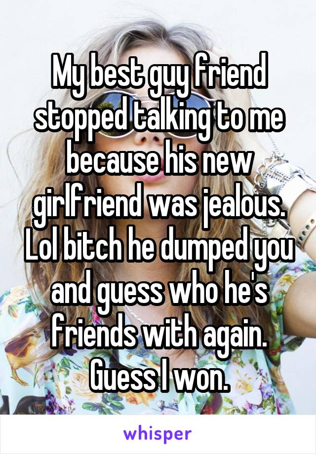 My best guy friend stopped talking to me because his new girlfriend was jealous. Lol bitch he dumped you and guess who he's friends with again. Guess I won.