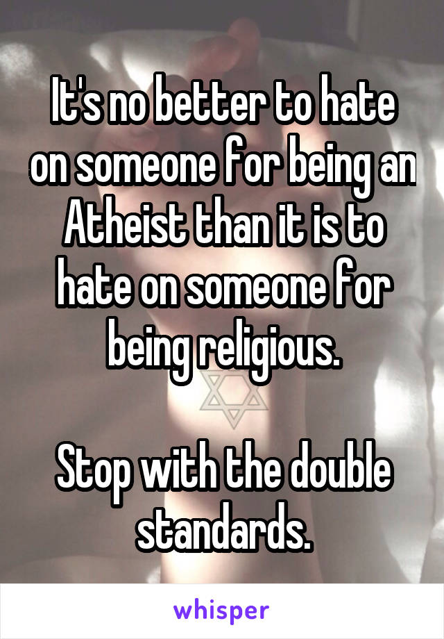 It's no better to hate on someone for being an Atheist than it is to hate on someone for being religious.  Stop with the double standards.
