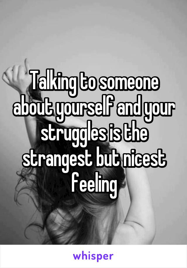 Talking to someone about yourself and your struggles is the strangest but nicest feeling