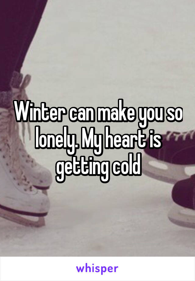 Winter can make you so lonely. My heart is getting cold
