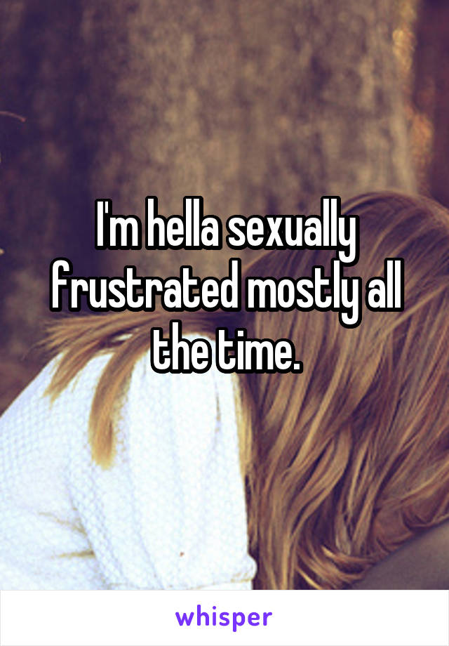 I'm hella sexually frustrated mostly all the time.