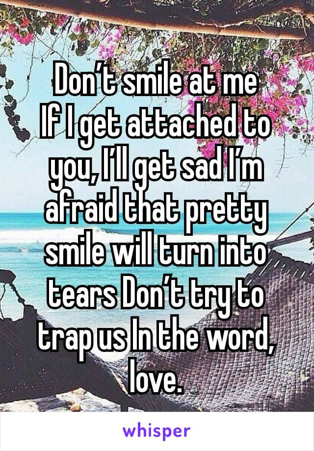 Don't smile at me If I get attached to you, I'll get sad I'm afraid that pretty smile will turn into tears Don't try to trap us In the word, love.