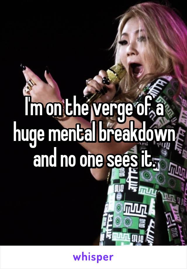 I'm on the verge of a huge mental breakdown and no one sees it.