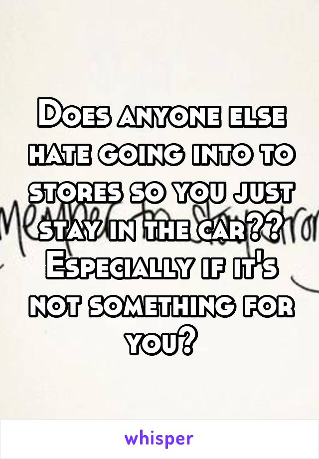 Does anyone else hate going into to stores so you just stay in the car?? Especially if it's not something for you?