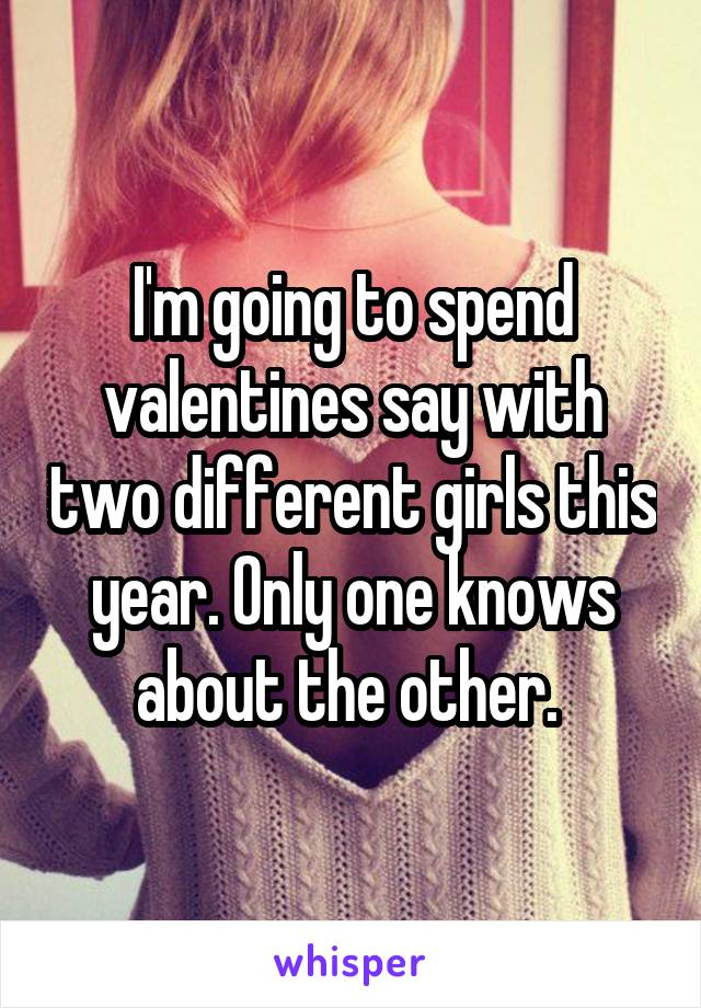 I'm going to spend valentines say with two different girls this year. Only one knows about the other.