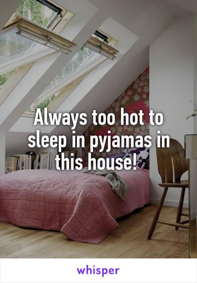 Always too hot to sleep in pyjamas in this house!