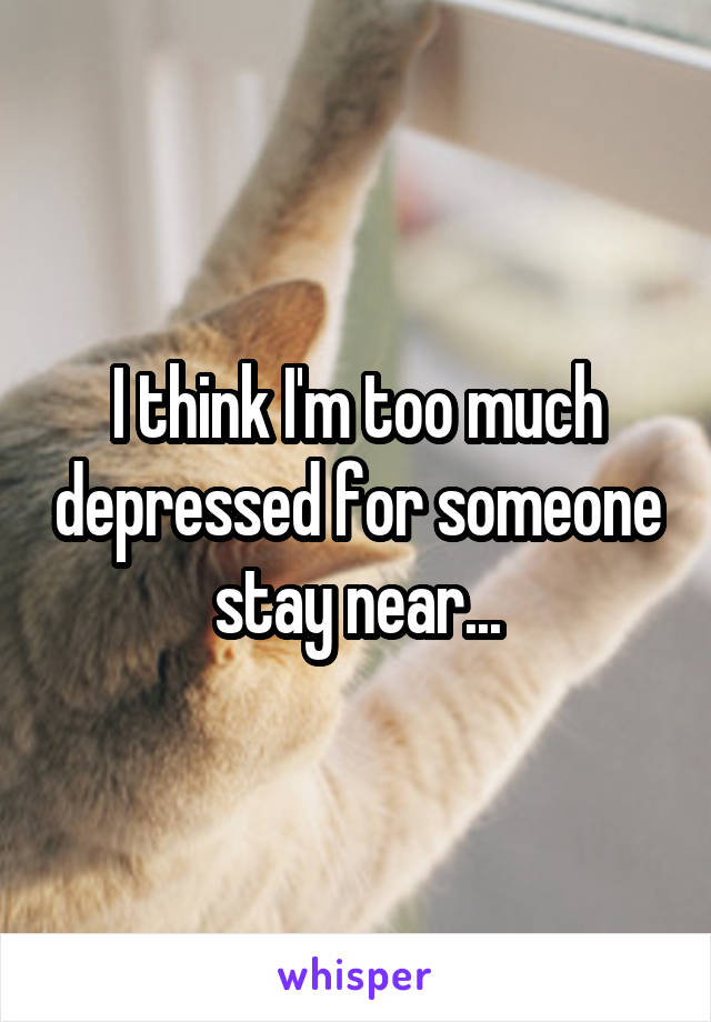 I think I'm too much depressed for someone stay near...
