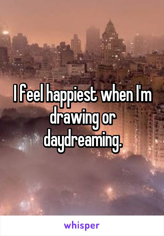 I feel happiest when I'm drawing or daydreaming.