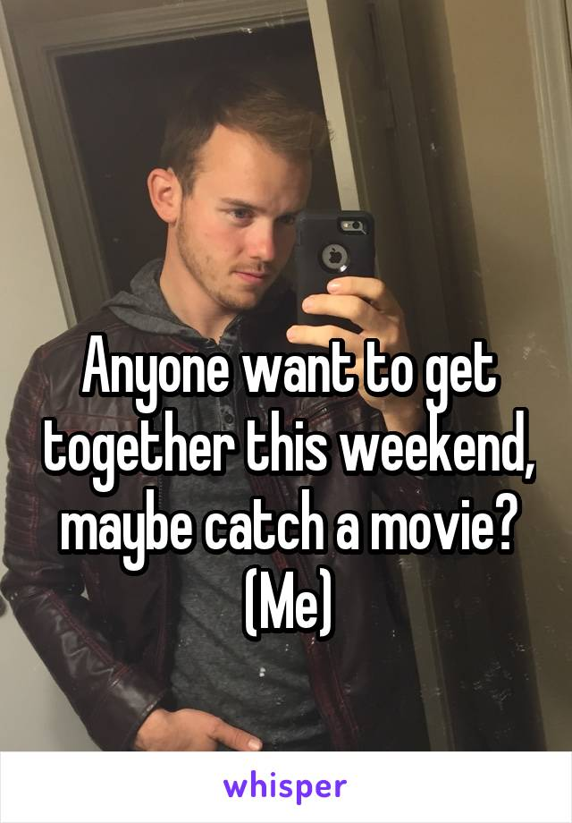 Anyone want to get together this weekend, maybe catch a movie? (Me)