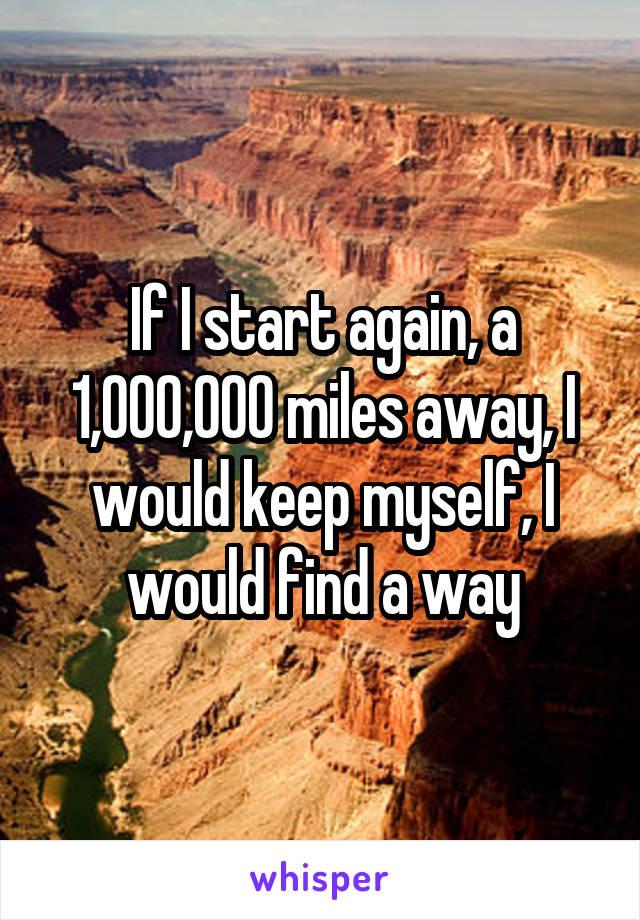 If I start again, a 1,000,000 miles away, I would keep myself, I would find a way