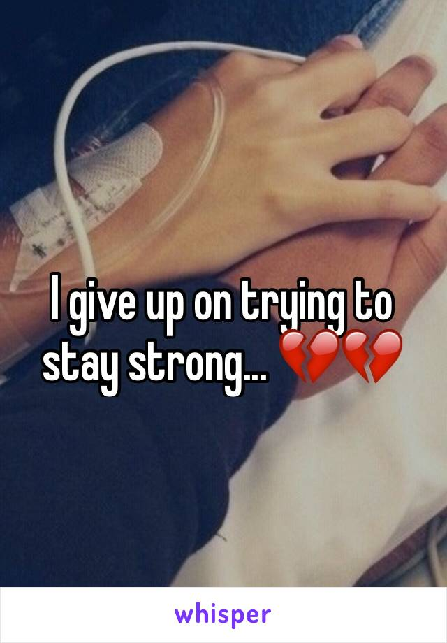 I give up on trying to stay strong... 💔💔