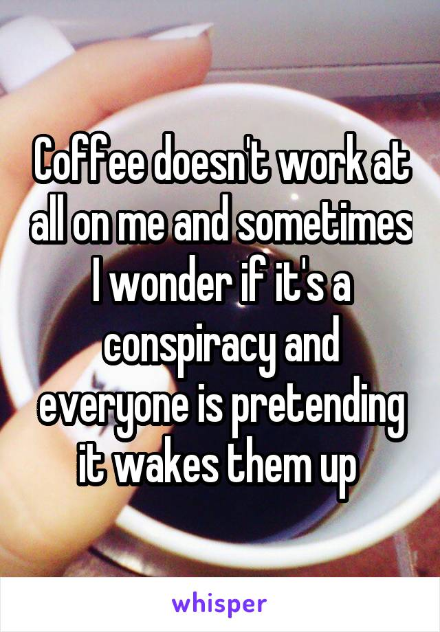Coffee doesn't work at all on me and sometimes I wonder if it's a conspiracy and everyone is pretending it wakes them up