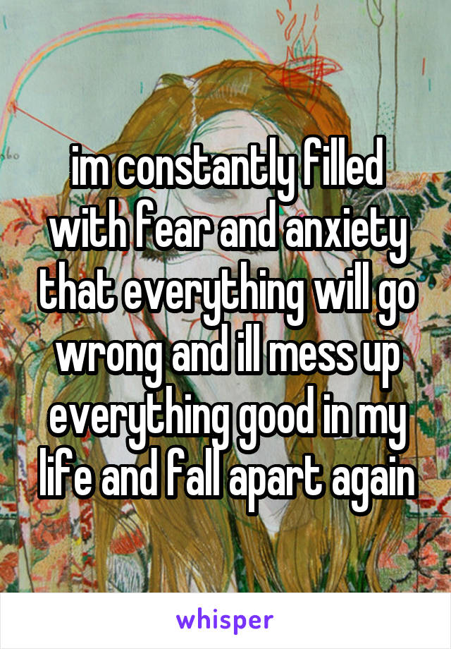 im constantly filled with fear and anxiety that everything will go wrong and ill mess up everything good in my life and fall apart again