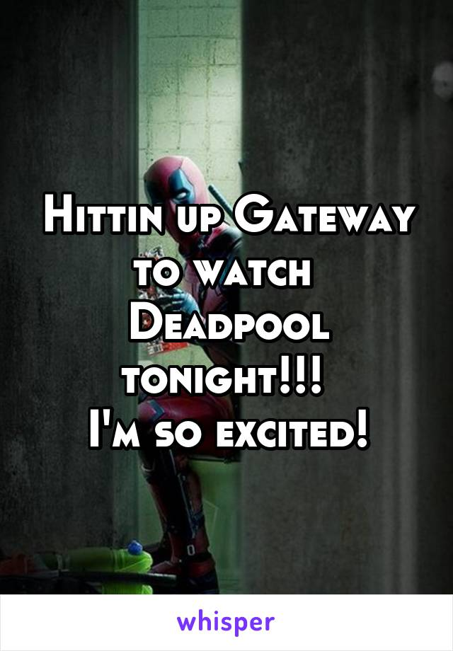Hittin up Gateway to watch  Deadpool tonight!!!  I'm so excited!