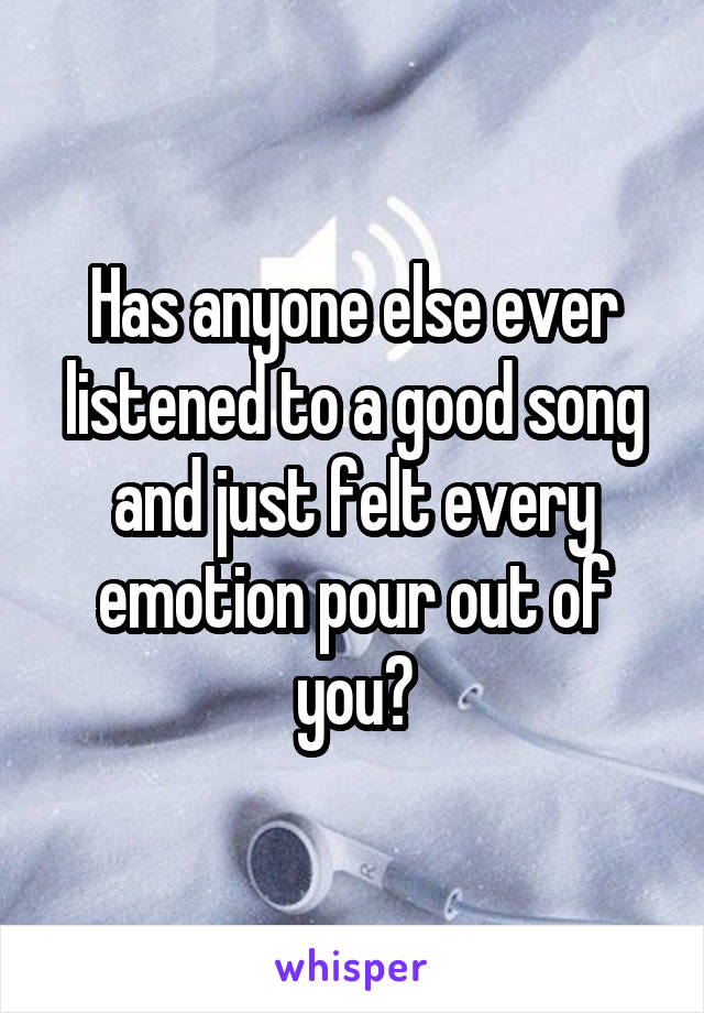Has anyone else ever listened to a good song and just felt every emotion pour out of you?