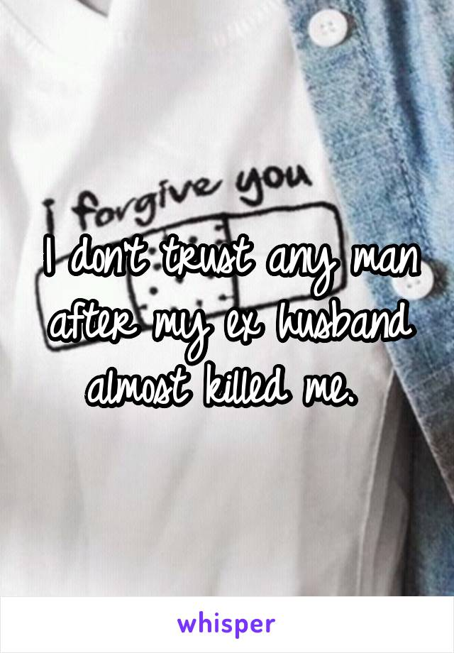 I don't trust any man after my ex husband almost killed me.