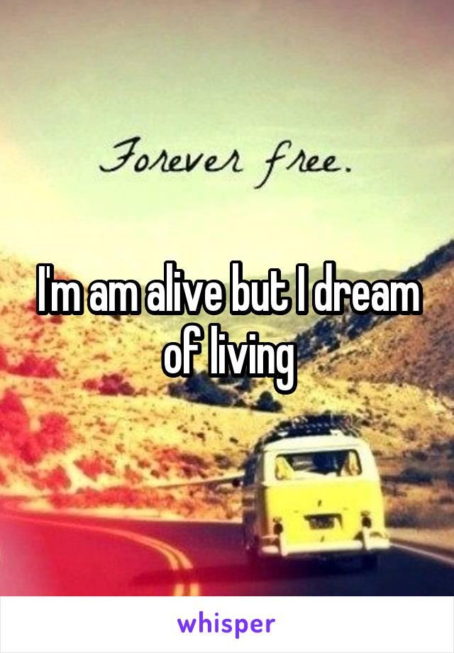 I'm am alive but I dream of living