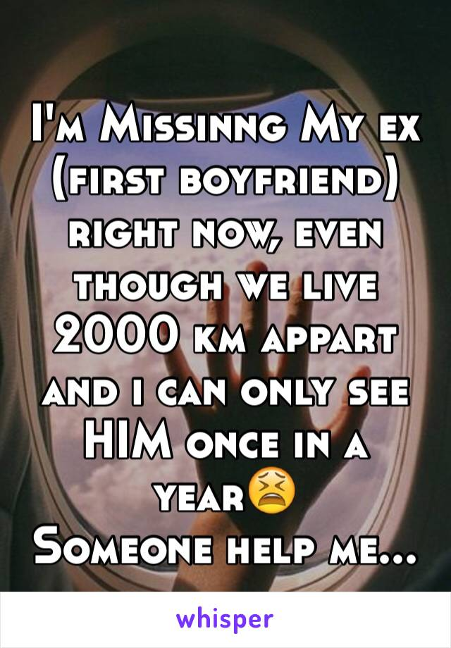 I'm Missinng My ex (first boyfriend) right now, even though we live 2000 km appart and i can only see HIM once in a year😫 Someone help me...