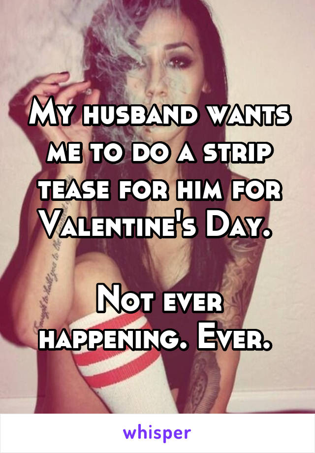My husband wants me to do a strip tease for him for Valentine's Day.   Not ever happening. Ever.