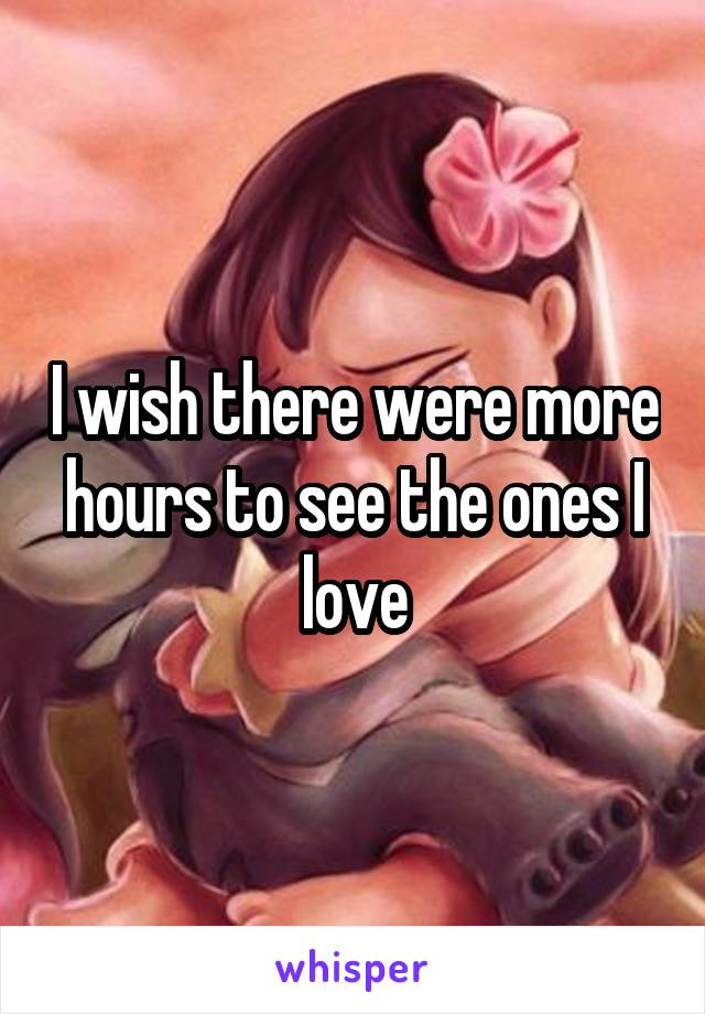I wish there were more hours to see the ones I love