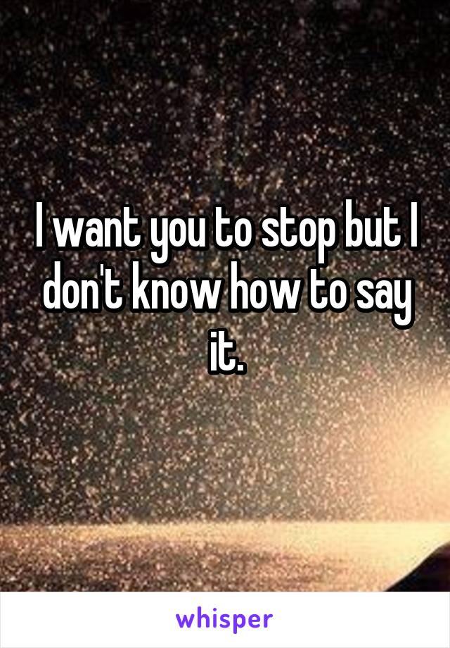 I want you to stop but I don't know how to say it.