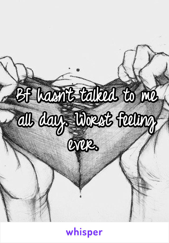 Bf hasn't talked to me all day. Worst feeling ever.