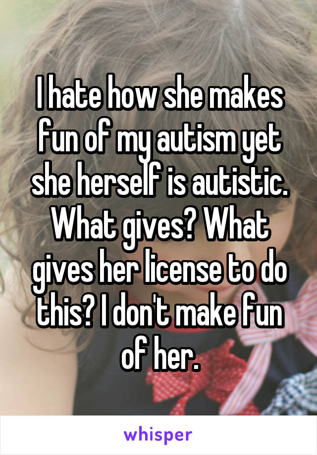 I hate how she makes fun of my autism yet she herself is autistic. What gives? What gives her license to do this? I don't make fun of her.