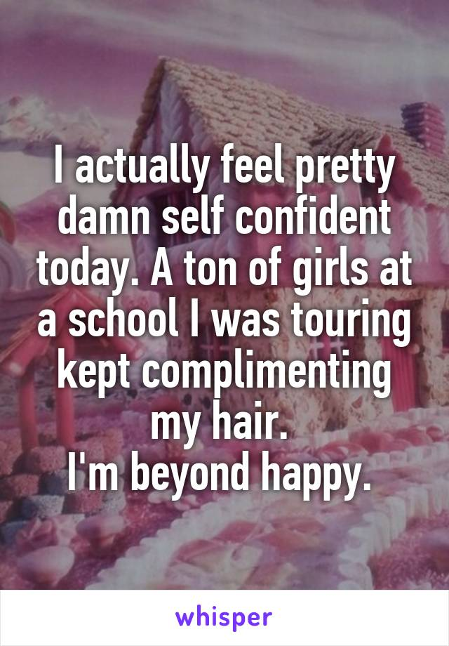 I actually feel pretty damn self confident today. A ton of girls at a school I was touring kept complimenting my hair.  I'm beyond happy.