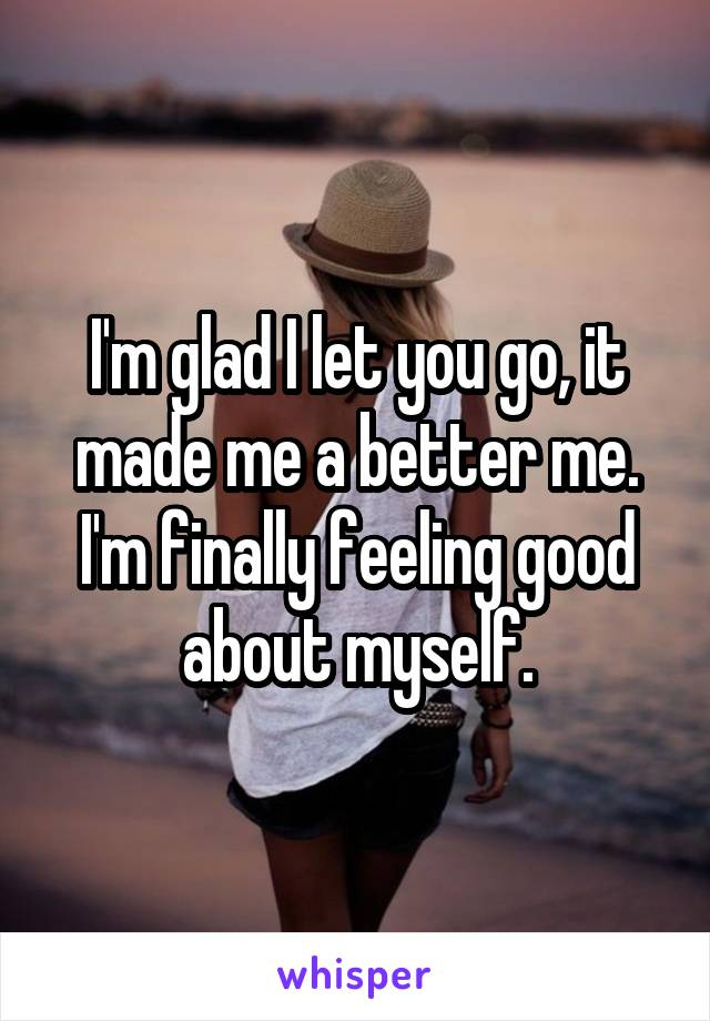 I'm glad I let you go, it made me a better me. I'm finally feeling good about myself.