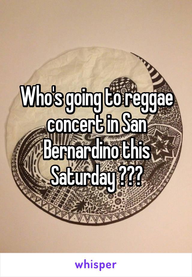 Who's going to reggae concert in San Bernardino this Saturday ???