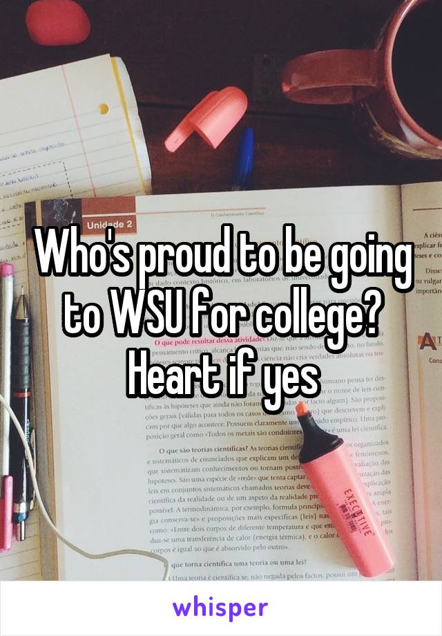 Who's proud to be going to WSU for college? Heart if yes