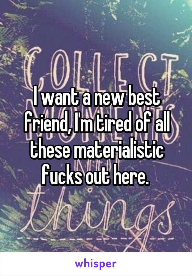 I want a new best friend, I'm tired of all these materialistic fucks out here.