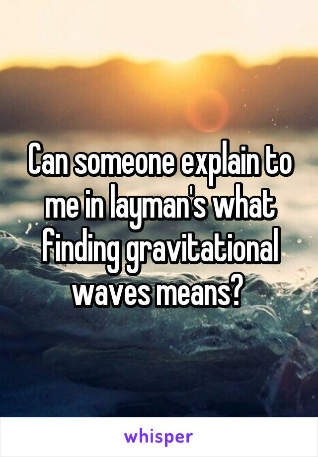 Can someone explain to me in layman's what finding gravitational waves means?