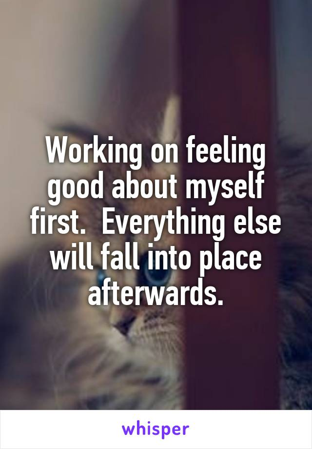 Working on feeling good about myself first.  Everything else will fall into place afterwards.