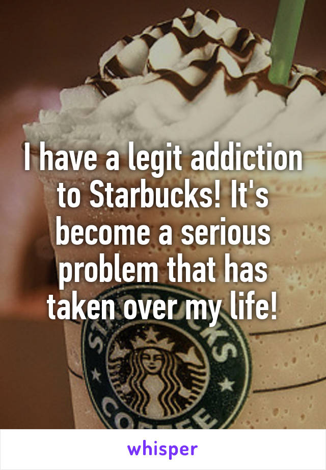 I have a legit addiction to Starbucks! It's become a serious problem that has taken over my life!