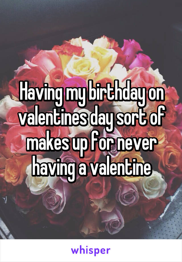 Having my birthday on valentines day sort of makes up for never having a valentine