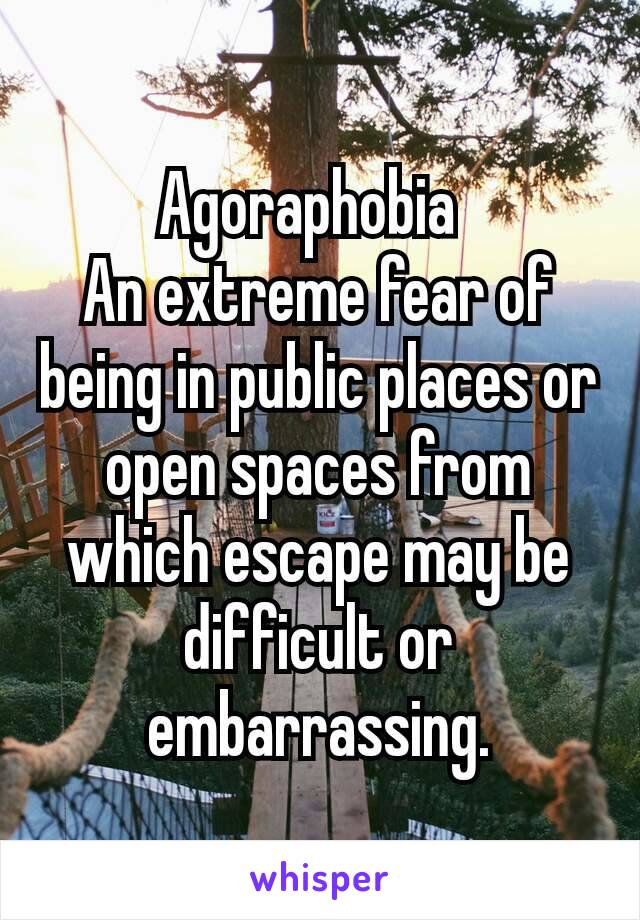 Agoraphobia  An extreme fear of being in public places or open spaces from which escape may be difficult or embarrassing.