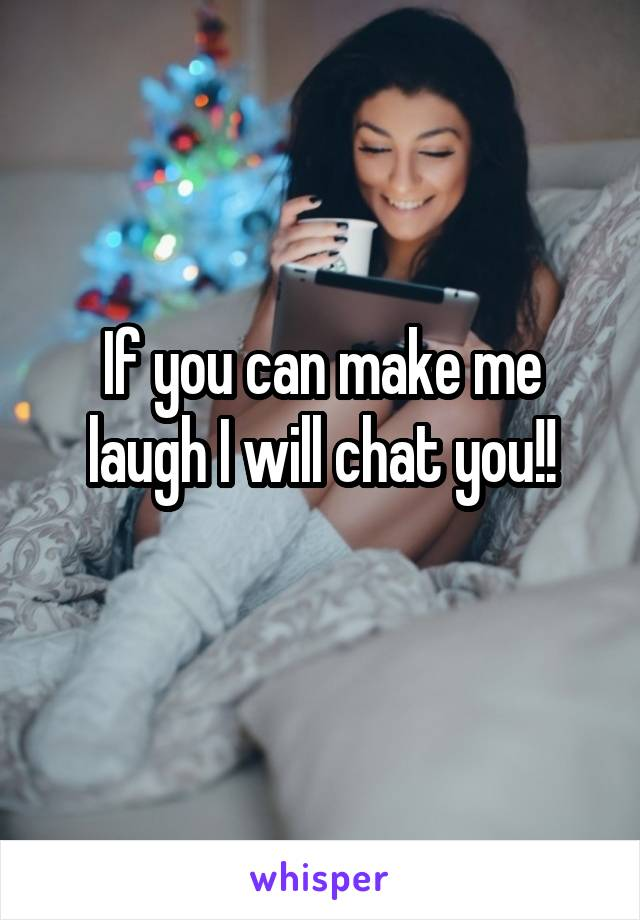 If you can make me laugh I will chat you!!