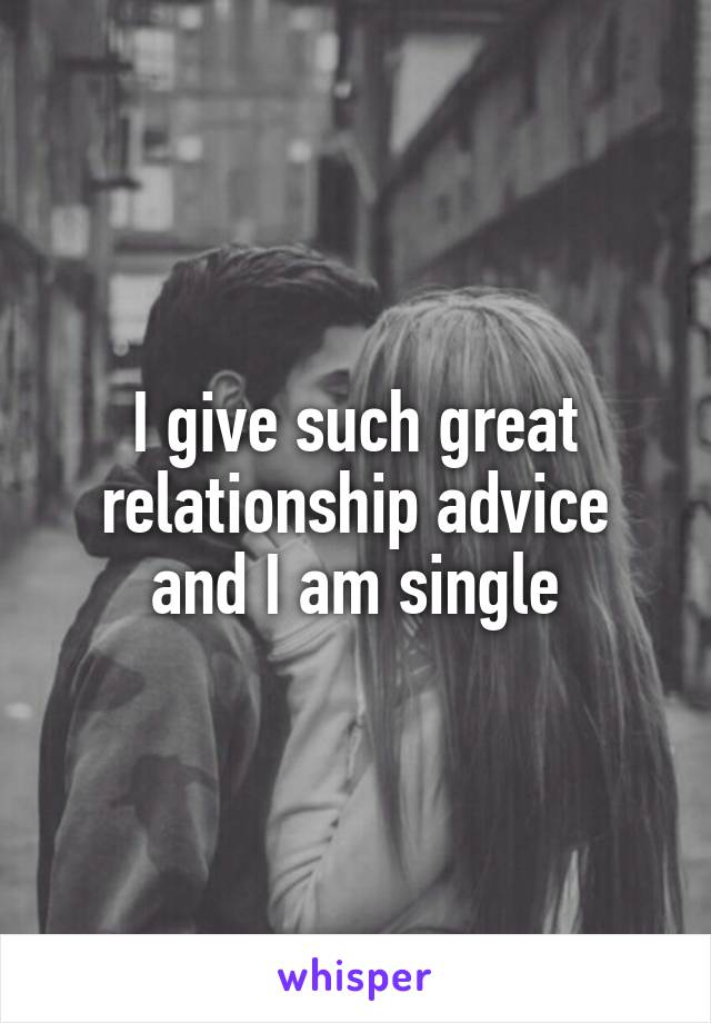 I give such great relationship advice and I am single