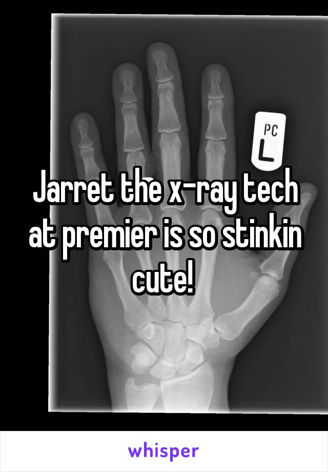 Jarret the x-ray tech at premier is so stinkin cute!