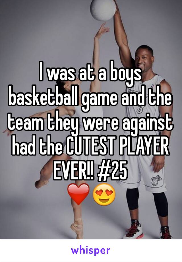 I was at a boys basketball game and the team they were against had the CUTEST PLAYER EVER!! #25  ❤️😍