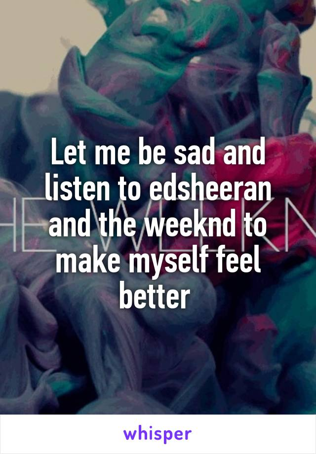 Let me be sad and listen to edsheeran and the weeknd to make myself feel better