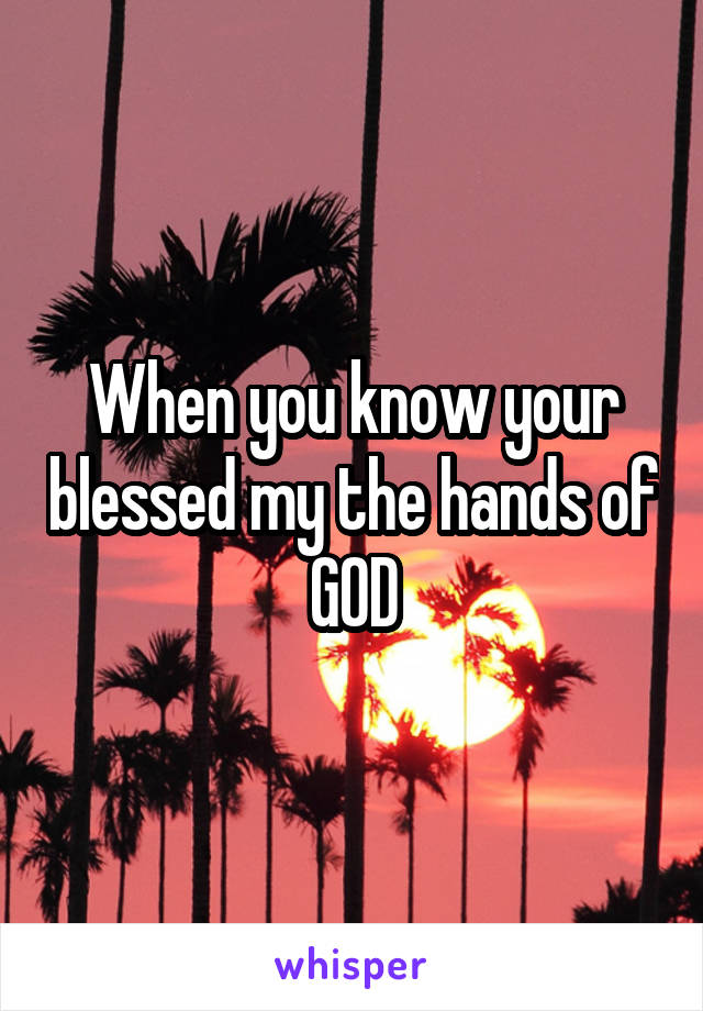 When you know your blessed my the hands of GOD