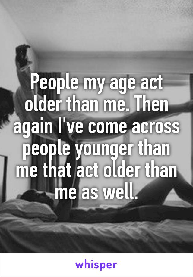 People my age act older than me. Then again I've come across people younger than me that act older than me as well.