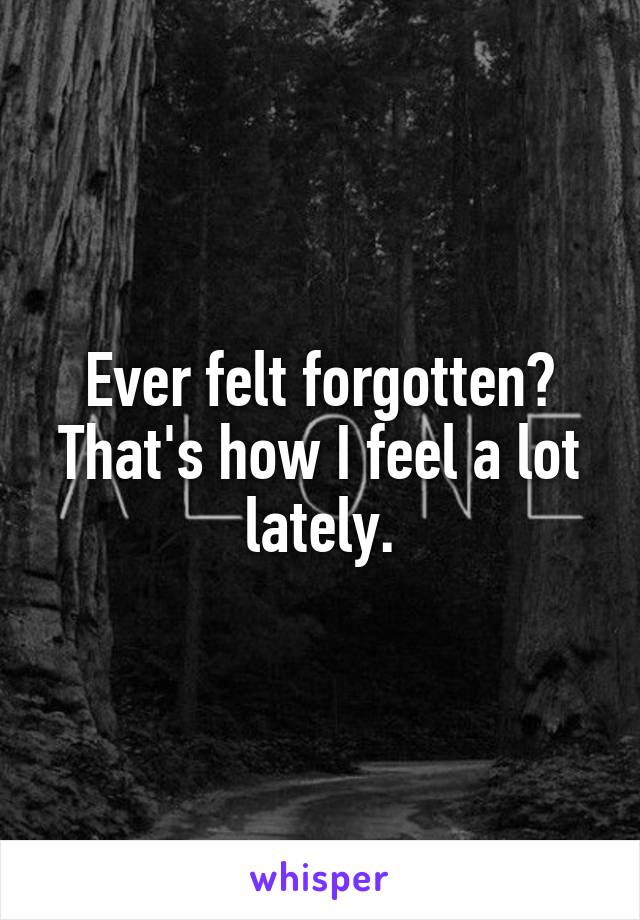 Ever felt forgotten? That's how I feel a lot lately.